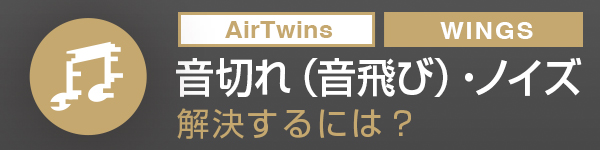 AirTwins,WINGS音切れ(音飛び)・ノイズ解決するには