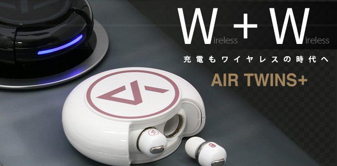 ワイヤレス充電できる!完全ワイヤレスイヤホン「Air Twins+」 クラウドファンディングMakuakeで10月22日より初登場